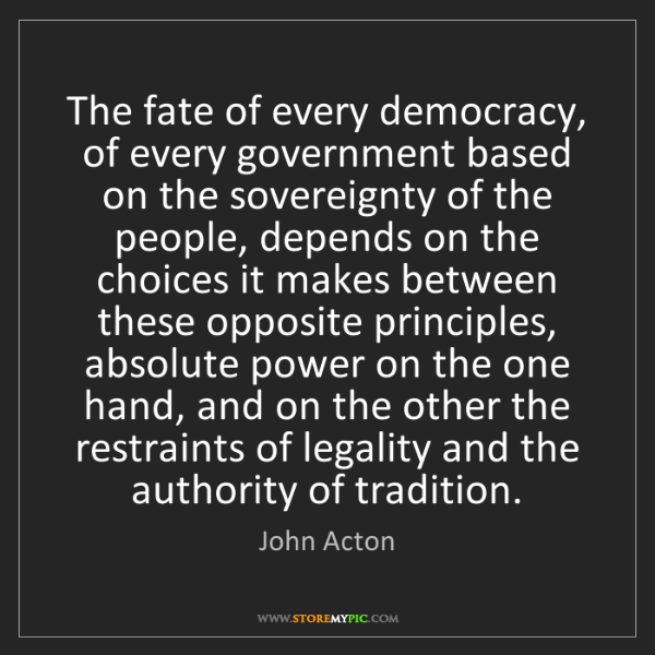 John Acton: The fate of every democracy, of every government based...