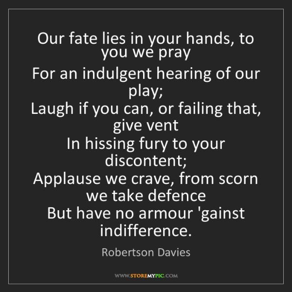 Robertson Davies: Our fate lies in your hands, to you we pray   For an...