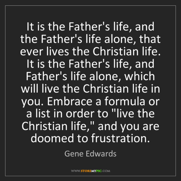 Gene Edwards: It is the Father's life, and the Father's life alone,...