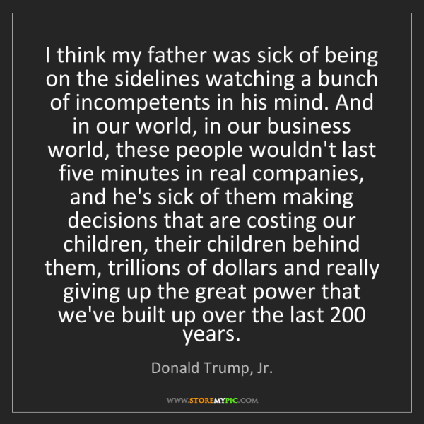 Donald Trump, Jr.: I think my father was sick of being on the sidelines...