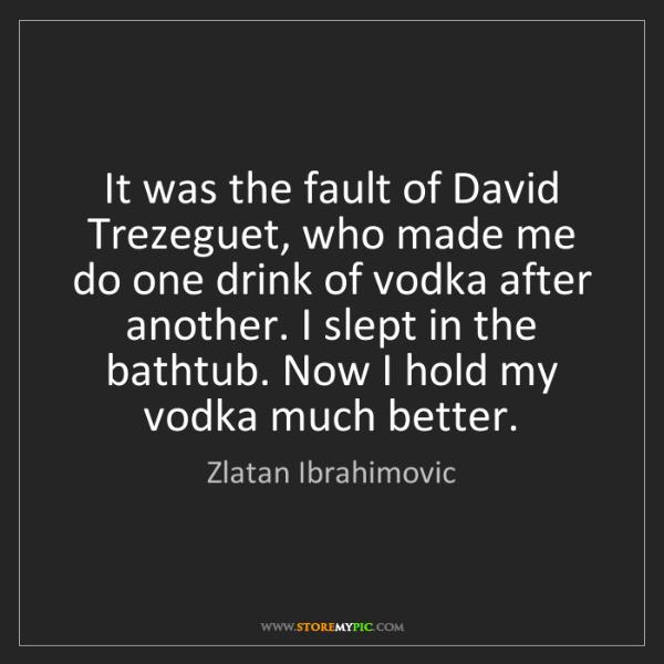 Zlatan Ibrahimovic: It was the fault of David Trezeguet, who made me do one...