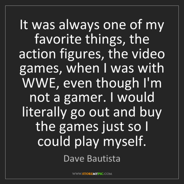 Dave Bautista: It was always one of my favorite things, the action figures,...