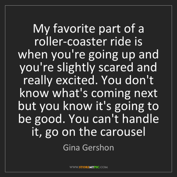 Gina Gershon: My favorite part of a roller-coaster ride is when you're...
