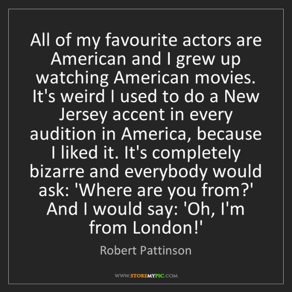 Robert Pattinson: All of my favourite actors are American and I grew up...