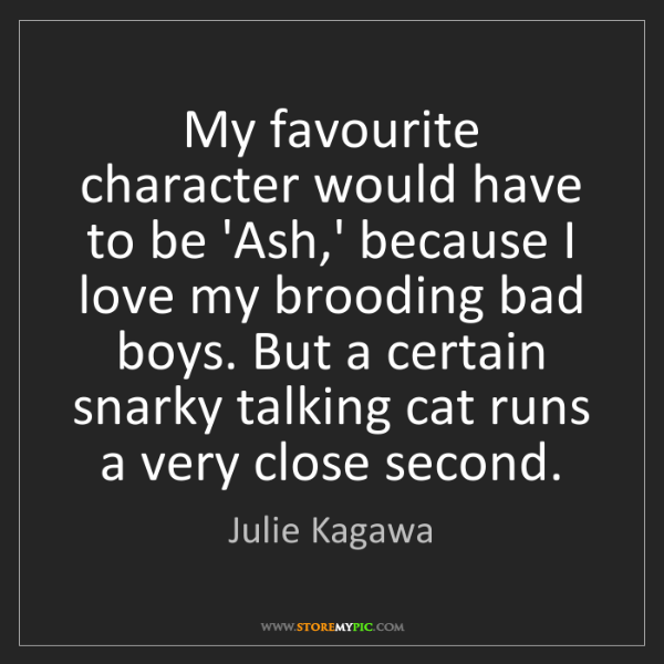 Julie Kagawa: My favourite character would have to be 'Ash,' because...
