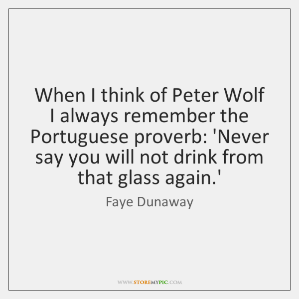 When I think of Peter Wolf I always remember the Portuguese proverb: ...