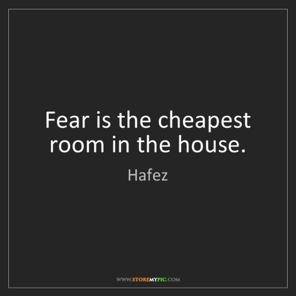 Hafez: Fear is the cheapest room in the house.