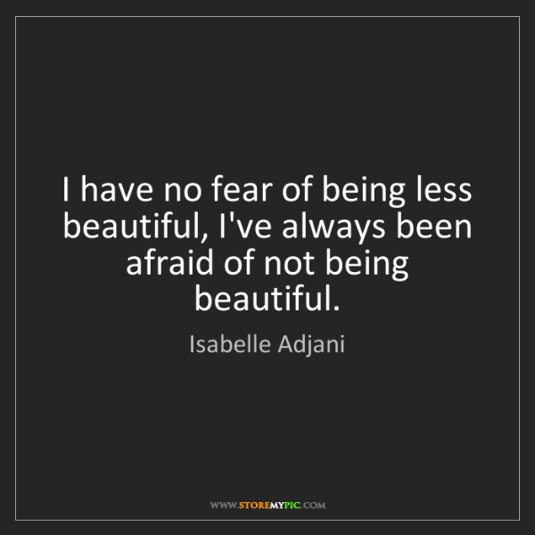 Isabelle Adjani: I have no fear of being less beautiful, I've always been...