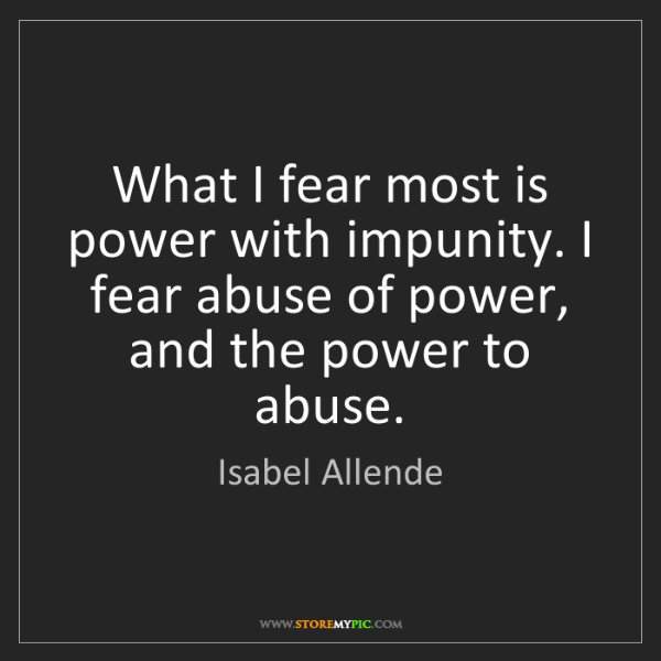 Isabel Allende: What I fear most is power with impunity. I fear abuse...
