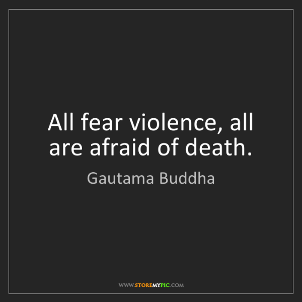 Gautama Buddha: All fear violence, all are afraid of death.