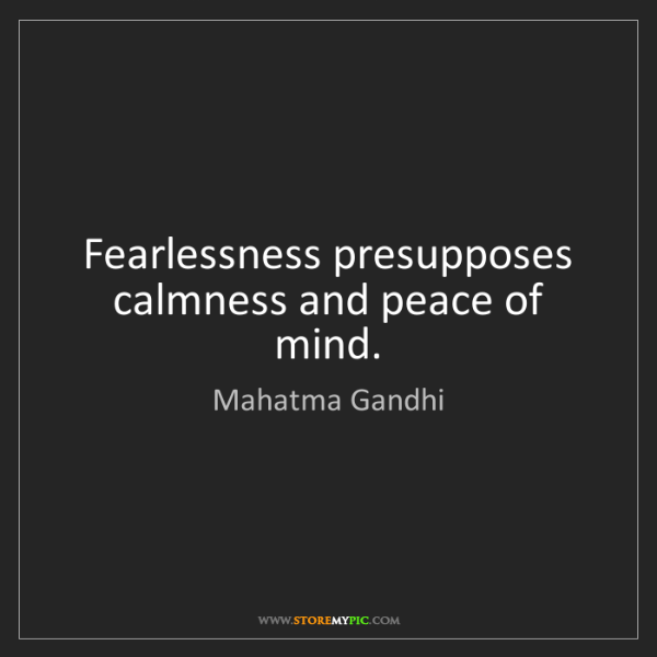 Mahatma Gandhi: Fearlessness presupposes calmness and peace of mind.
