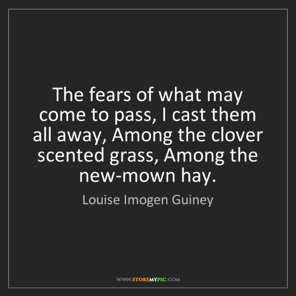 Louise Imogen Guiney: The fears of what may come to pass, I cast them all away,...