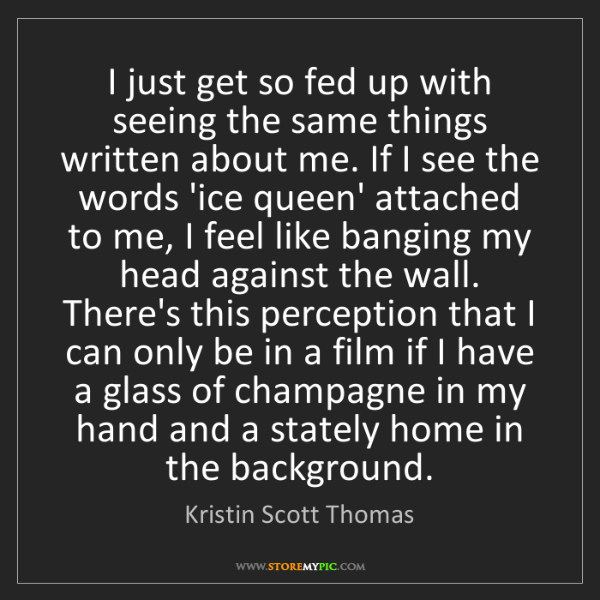 Kristin Scott Thomas: I just get so fed up with seeing the same things written...