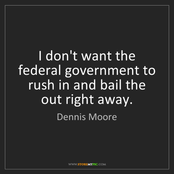 Dennis Moore: I don't want the federal government to rush in and bail...