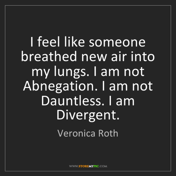 Veronica Roth: I feel like someone breathed new air into my lungs. I...