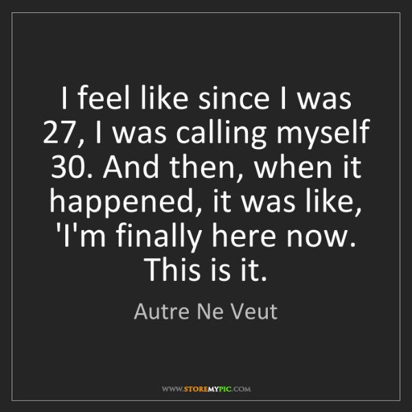 Autre Ne Veut: I feel like since I was 27, I was calling myself 30....