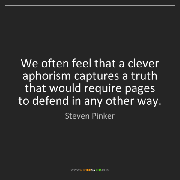 Steven Pinker: We often feel that a clever aphorism captures a truth...
