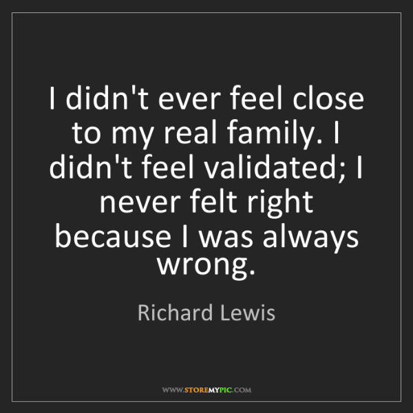 Richard Lewis: I didn't ever feel close to my real family. I didn't...