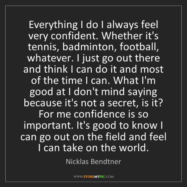 Nicklas Bendtner: Everything I do I always feel very confident. Whether...