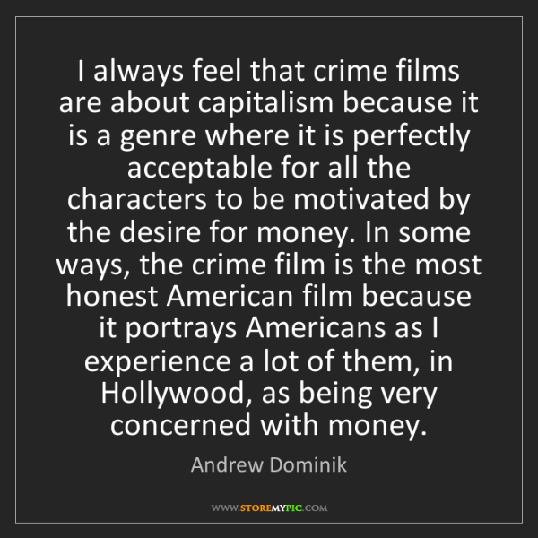 Andrew Dominik: I always feel that crime films are about capitalism because...