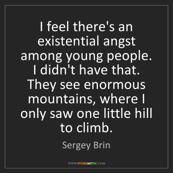 Sergey Brin: I feel there's an existential angst among young people....