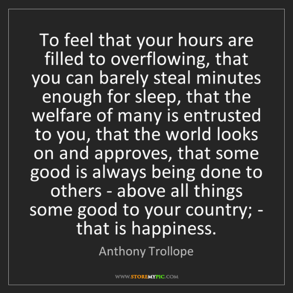 Anthony Trollope: To feel that your hours are filled to overflowing, that...