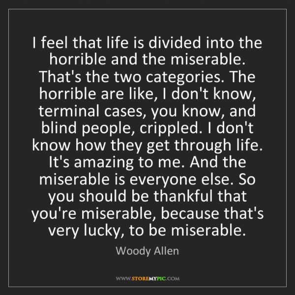 Woody Allen: I feel that life is divided into the horrible and the...