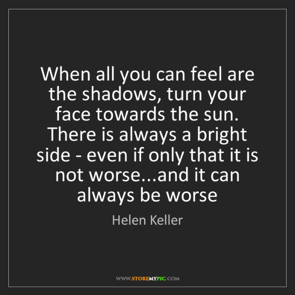 Helen Keller: When all you can feel are the shadows, turn your face...