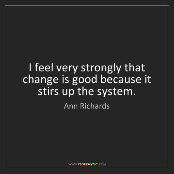 Ann Richards: I feel very strongly that change is good because it stirs...