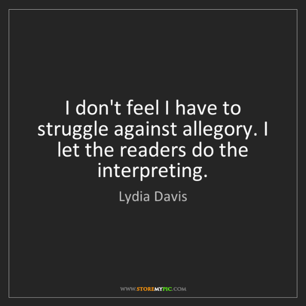 Lydia Davis: I don't feel I have to struggle against allegory. I let...