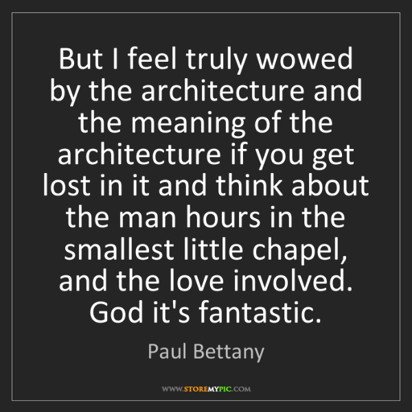 Paul Bettany: But I feel truly wowed by the architecture and the meaning...