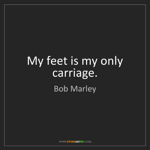 Bob Marley: My feet is my only carriage.