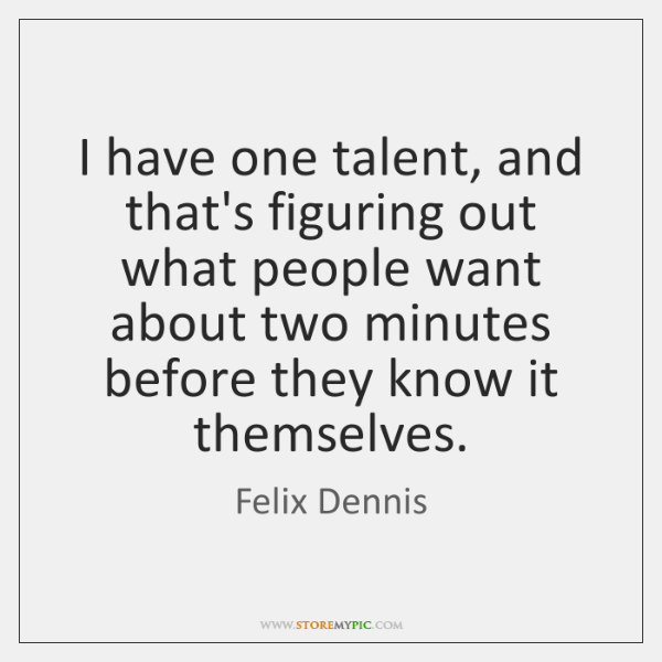 I have one talent, and that's figuring out what people want about ...