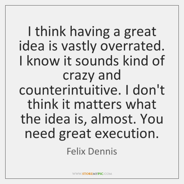 I think having a great idea is vastly overrated. I know it ...