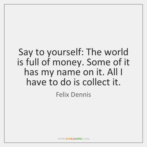 Say to yourself: The world is full of money. Some of it ...