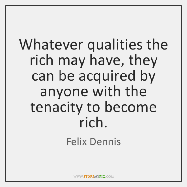 Whatever qualities the rich may have, they can be acquired by anyone ...