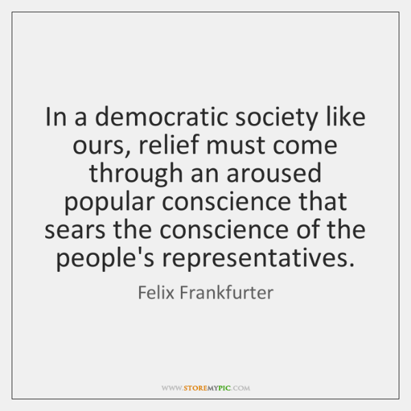 In a democratic society like ours, relief must come through an aroused ...