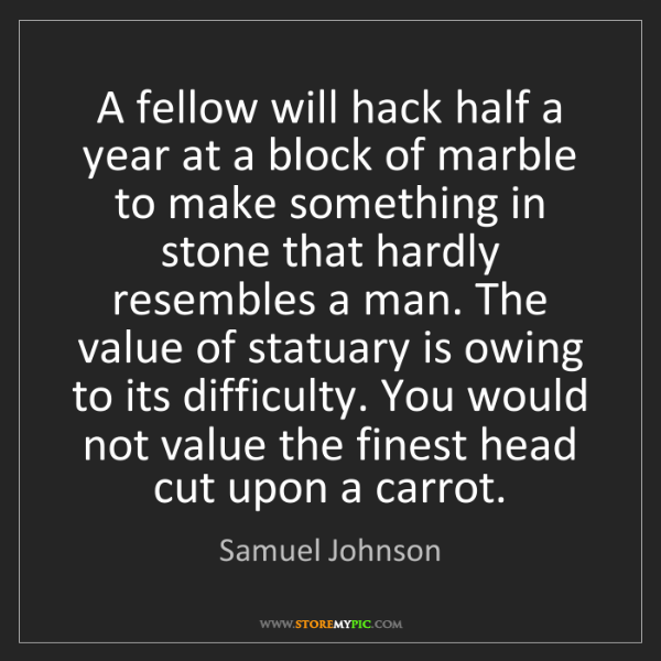 Samuel Johnson: A fellow will hack half a year at a block of marble to...