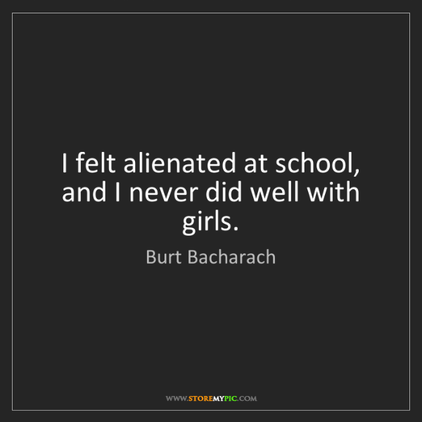 Burt Bacharach: I felt alienated at school, and I never did well with...