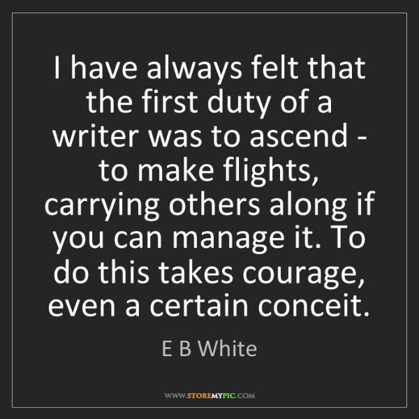 E B White: I have always felt that the first duty of a writer was...