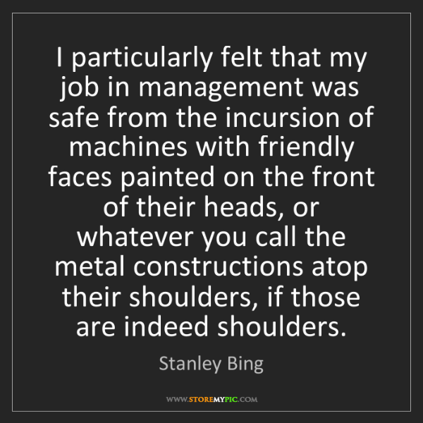 Stanley Bing: I particularly felt that my job in management was safe...