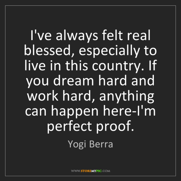 Yogi Berra: I've always felt real blessed, especially to live in...