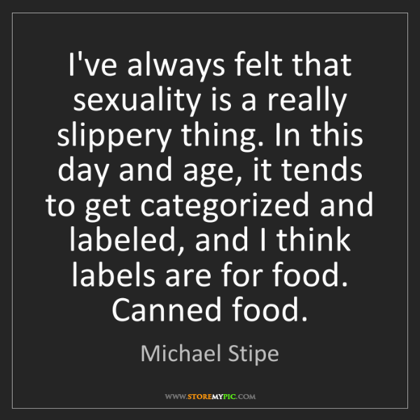 Michael Stipe: I've always felt that sexuality is a really slippery...