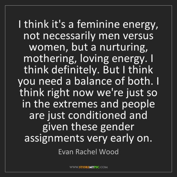 Evan Rachel Wood: I think it's a feminine energy, not necessarily men versus...