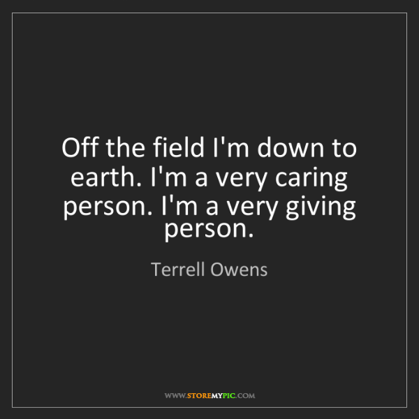 Terrell Owens: Off the field I'm down to earth. I'm a very caring person....
