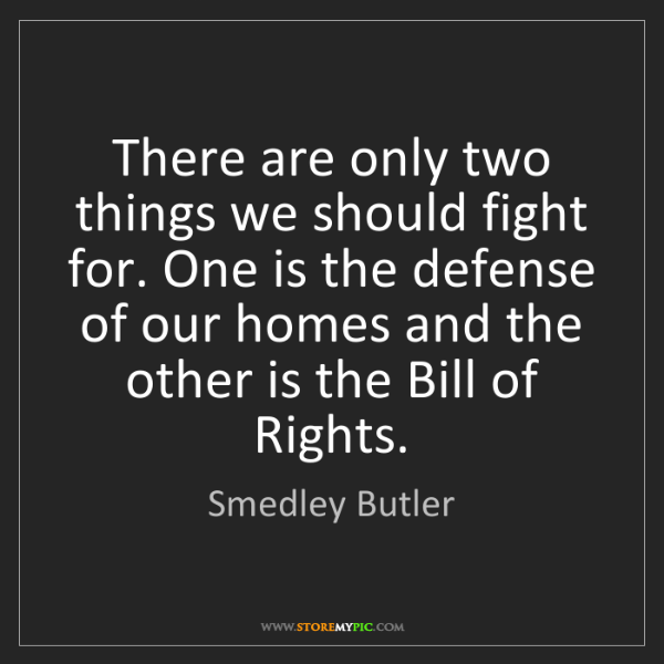 Smedley Butler: There are only two things we should fight for. One is...