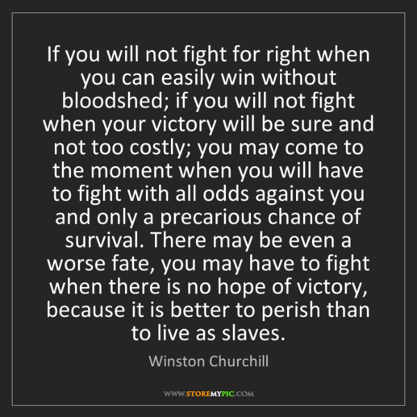 Winston Churchill: If you will not fight for right when you can easily win...