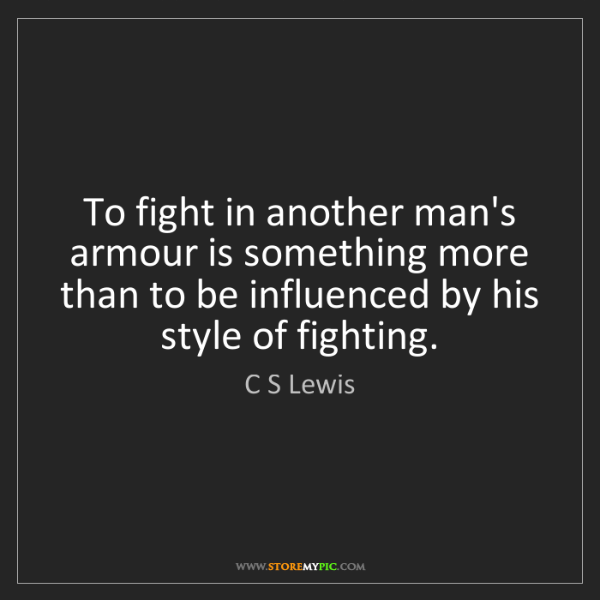 C S Lewis: To fight in another man's armour is something more than...