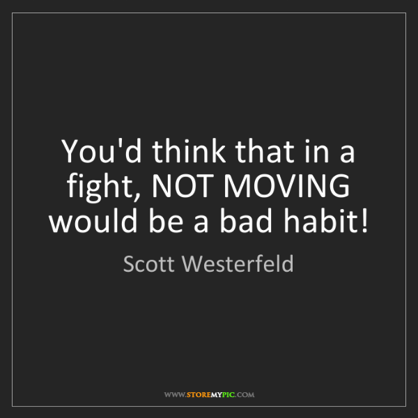 Scott Westerfeld: You'd think that in a fight, NOT MOVING would be a bad...