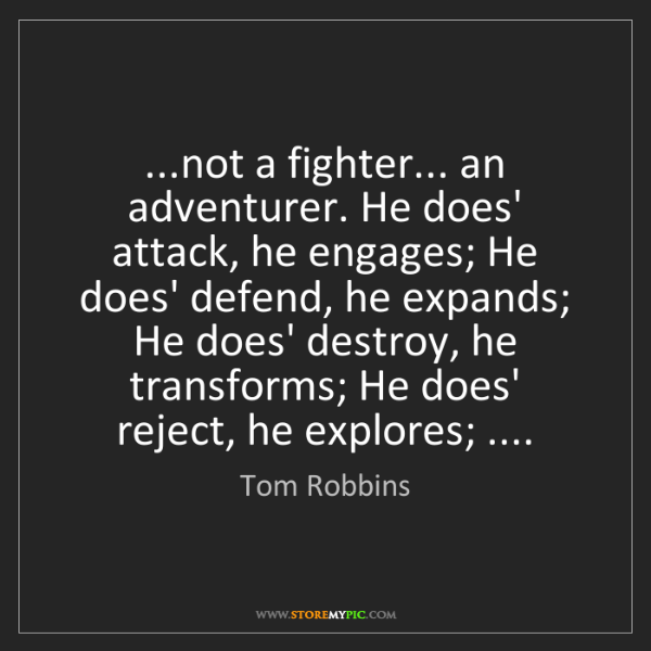 Tom Robbins: ...not a fighter... an adventurer. He does' attack, he...